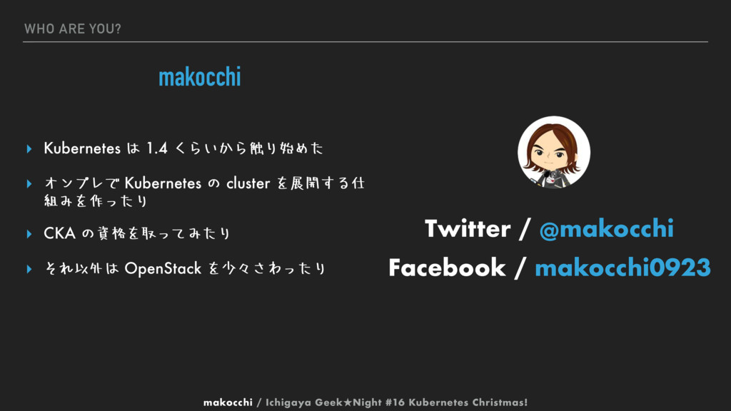 WHO ARE YOU? makocchi ▸ Kubernetes ͸ 1.4 ͘Β͍͔Β৮...
