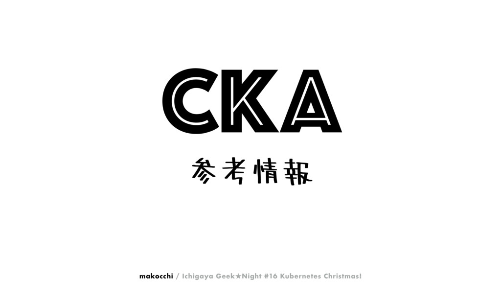 CKA ࢀߟ৘ใ makocchi / Ichigaya Geek˒Night #16 Kub...