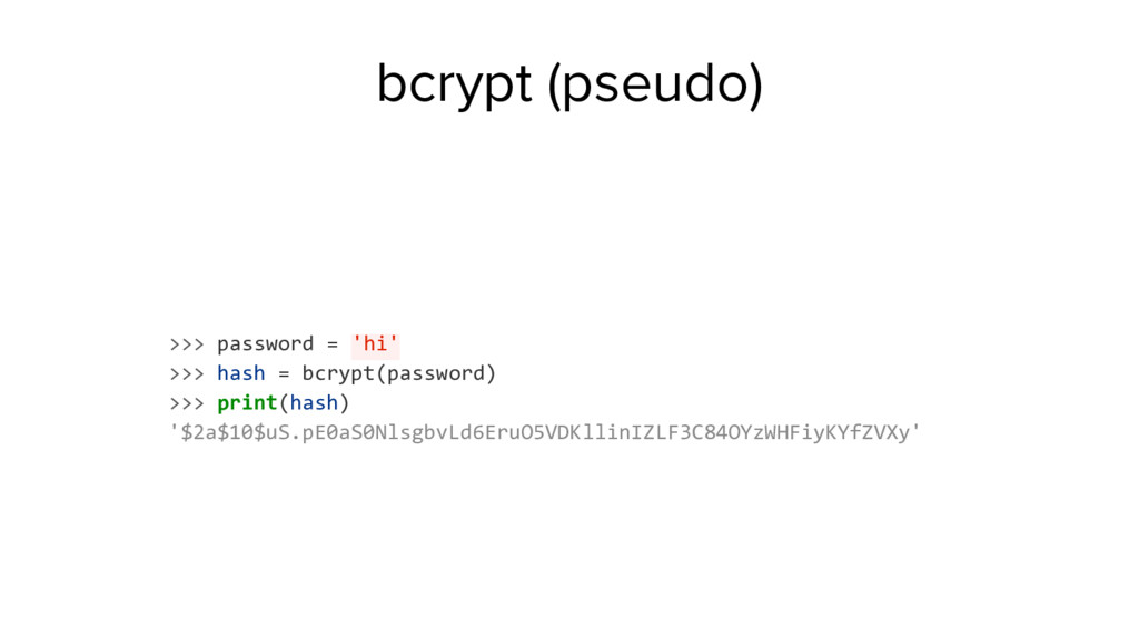 bcrypt (pseudo) >>> password = 'hi' >>> hash = ...