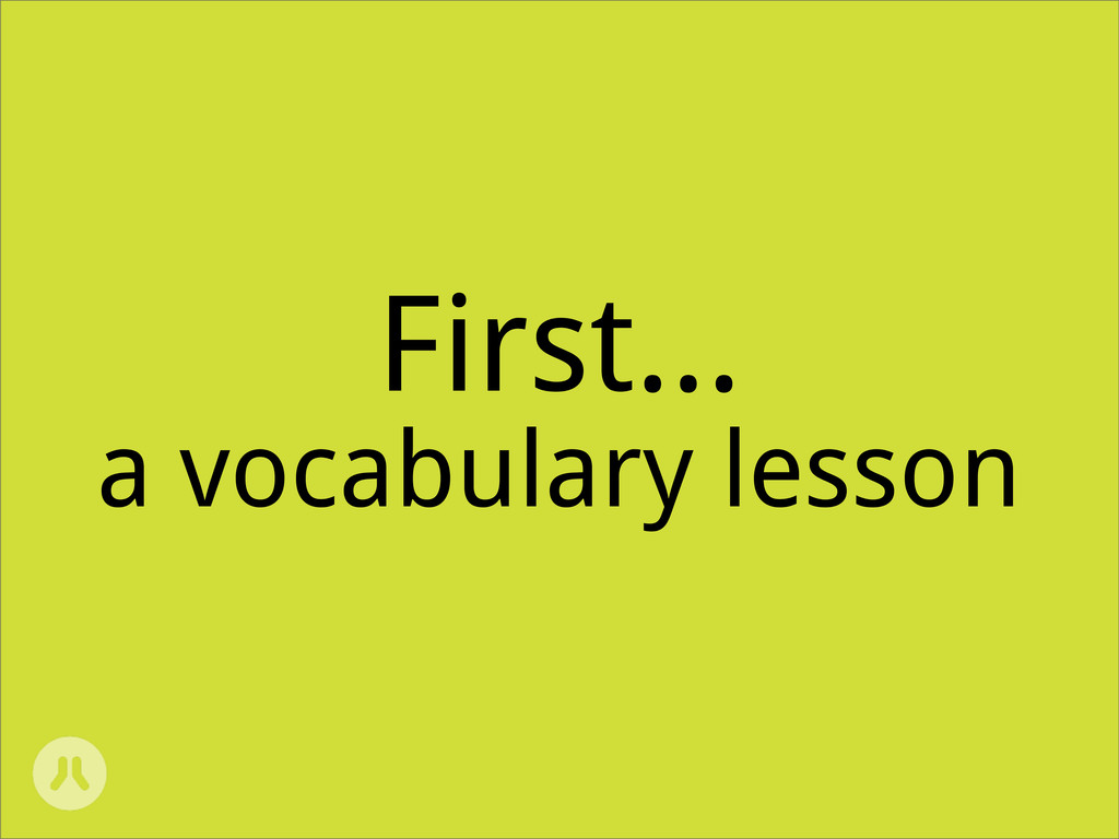 First... a vocabulary lesson