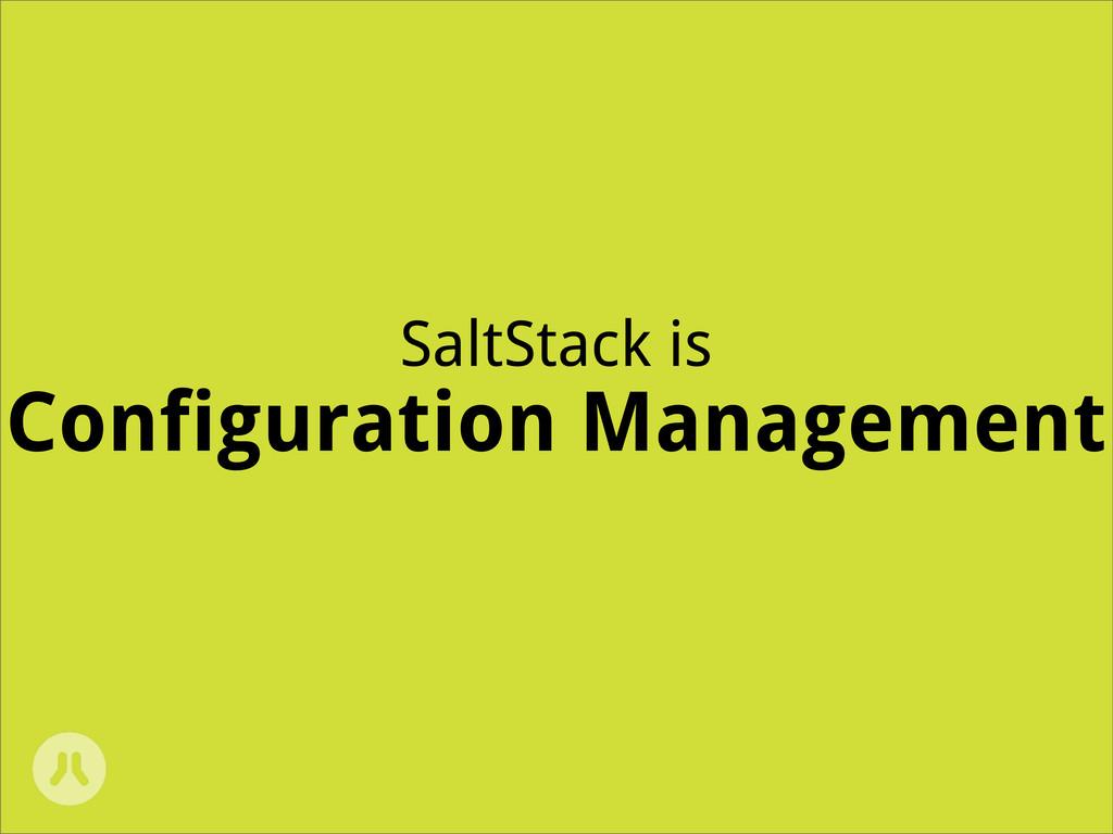 SaltStack is Configuration Management
