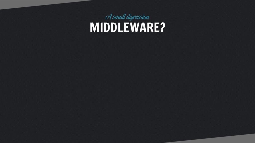 MIDDLEWARE? A small digression