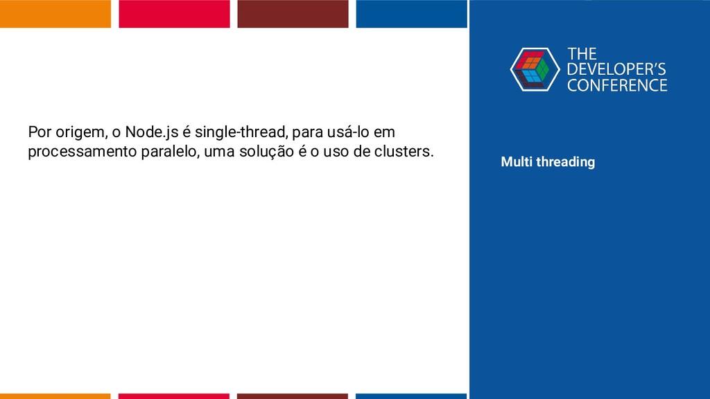Multi threading Por origem, o Node.js é single-...