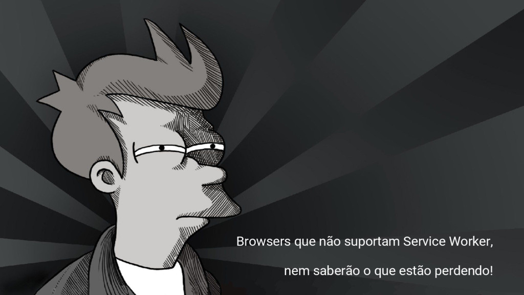 Browsers que não suportam Service Worker, nem s...