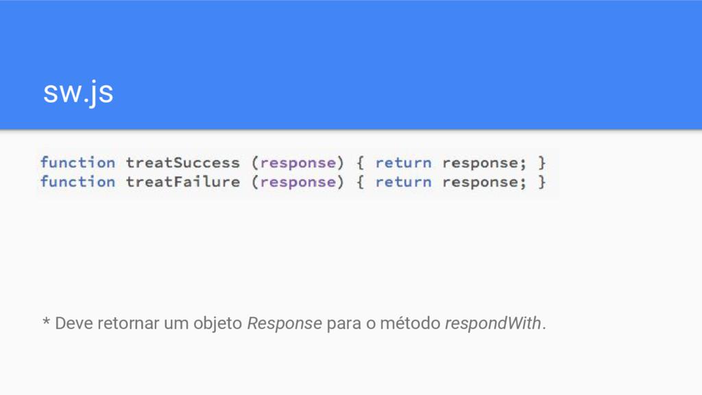 sw.js * Deve retornar um objeto Response para o...
