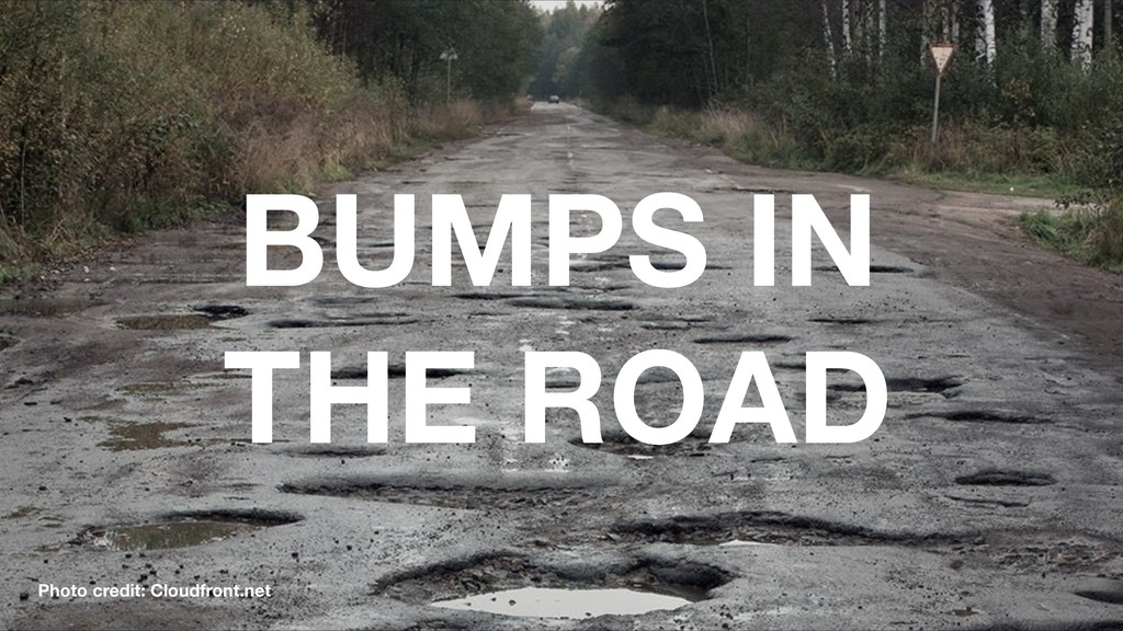 BUMPS IN THE ROAD Photo credit: Cloudfront.net