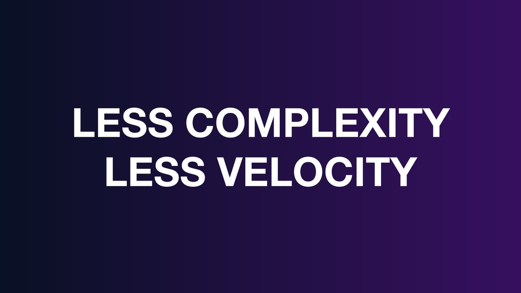 LESS COMPLEXITY LESS VELOCITY