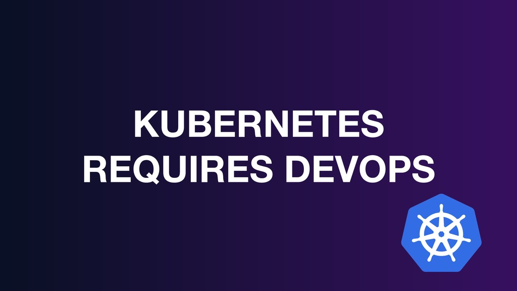 KUBERNETES REQUIRES DEVOPS