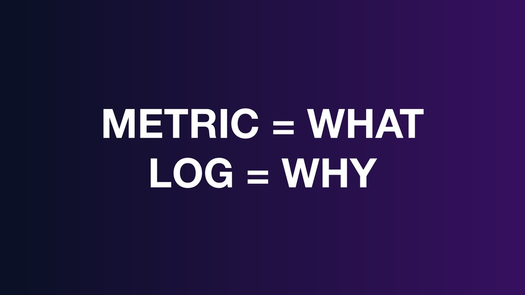 METRIC = WHAT LOG = WHY