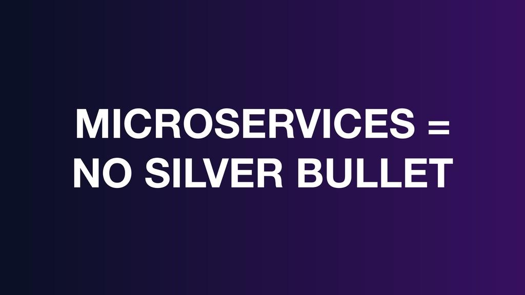 MICROSERVICES = NO SILVER BULLET
