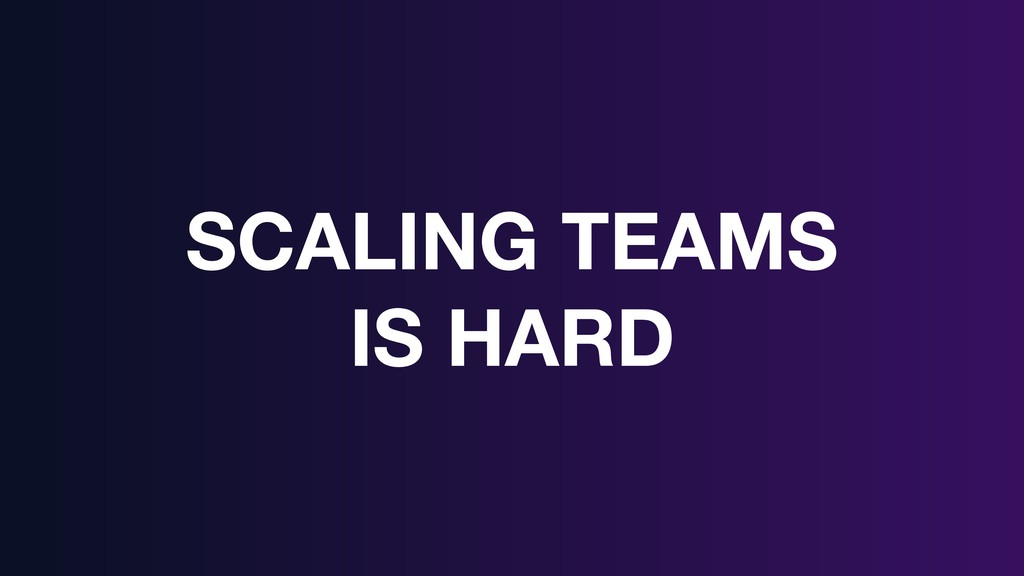 SCALING TEAMS IS HARD