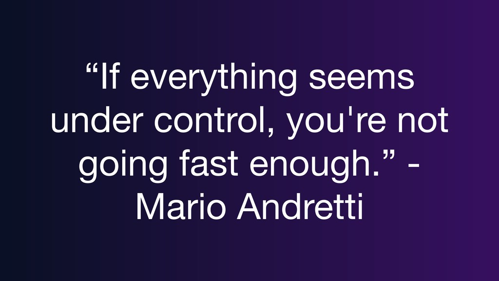 """If everything seems under control, you're not ..."