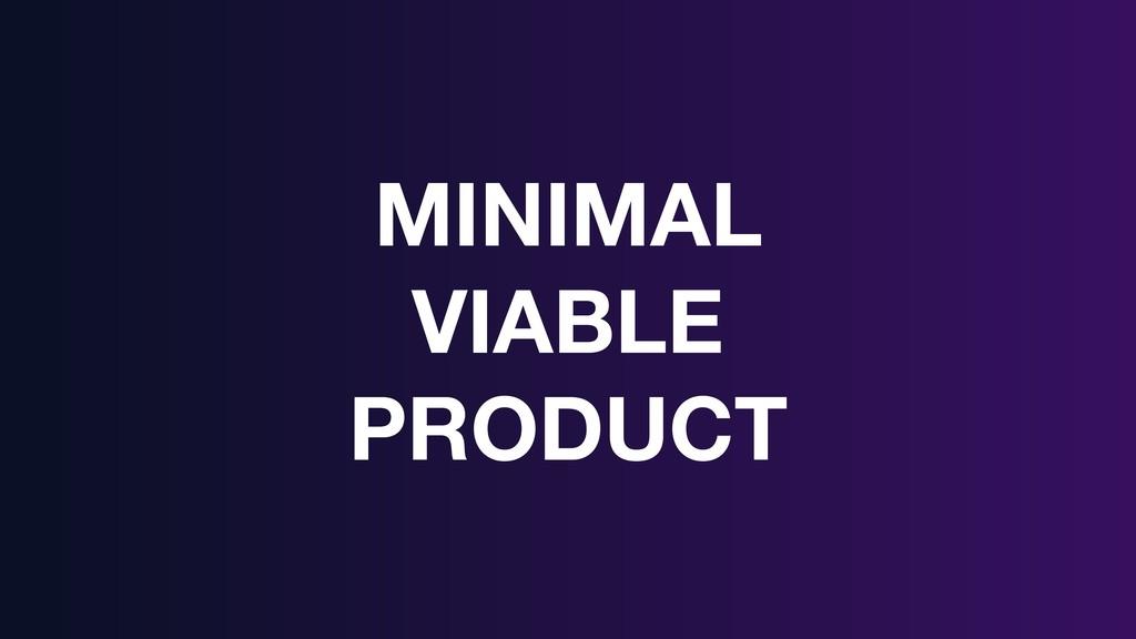 MINIMAL VIABLE PRODUCT