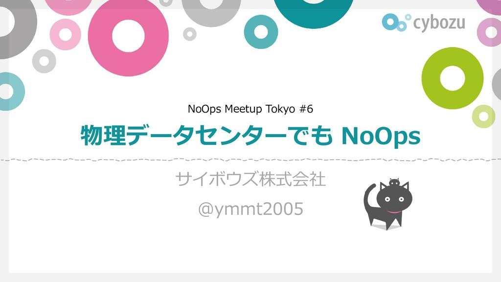NoOps Meetup Tokyo #6 物理データセンターでも NoOps サイボウズ株式...