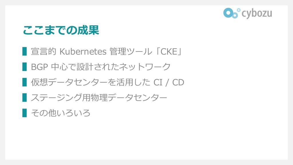 ここまでの成果 ▌宣言的 Kubernetes 管理ツール「CKE」 ▌BGP 中心で設計され...