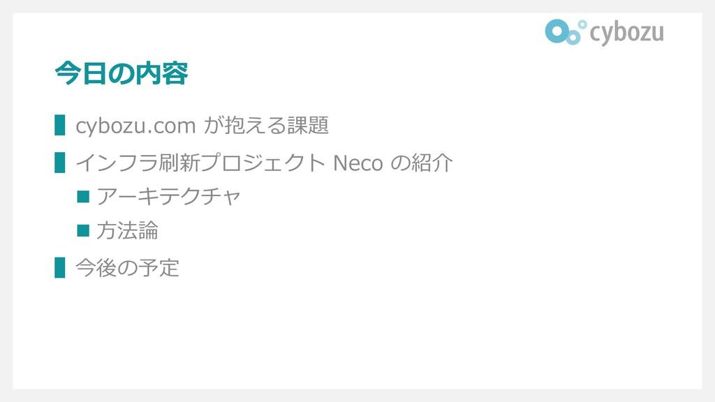 今日の内容 ▌cybozu.com が抱える課題 ▌インフラ刷新プロジェクト Neco の紹介...