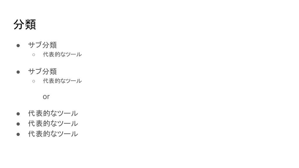 分類 ● サブ分類 ○ 代表的なツール ● サブ分類 ○ 代表的なツール or ● 代表的なツ...