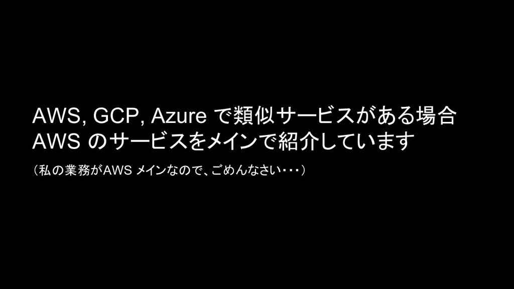 AWS, GCP, Azure で類似サービスがある場合 AWS のサービスをメインで紹介して...