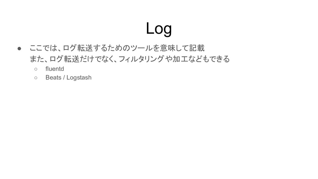 Log ● ここでは、ログ転送するためのツールを意味して記載 また、ログ転送だけでなく、フィル...