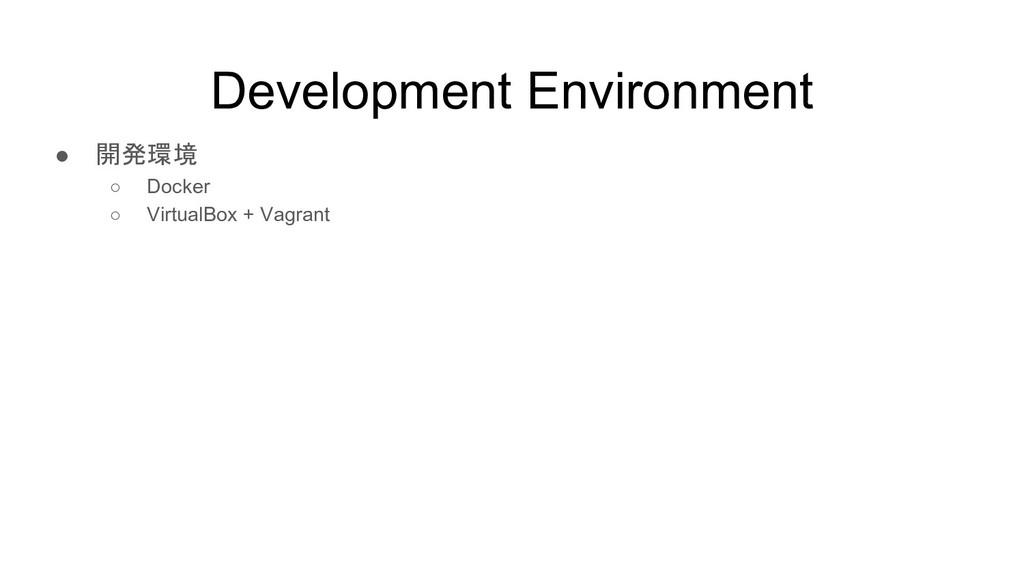 Development Environment ● 開発環境 ○ Docker ○ Virtu...