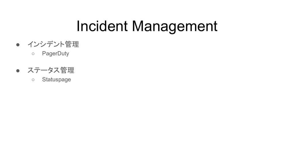 Incident Management ● インシデント管理 ○ PagerDuty ● ステ...