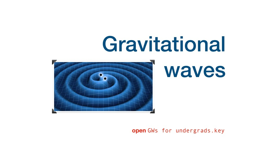 Gravitational waves open GWs for undergrads.key
