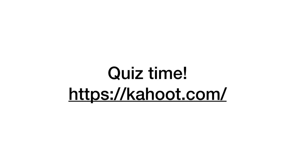 Quiz time! https://kahoot.com/