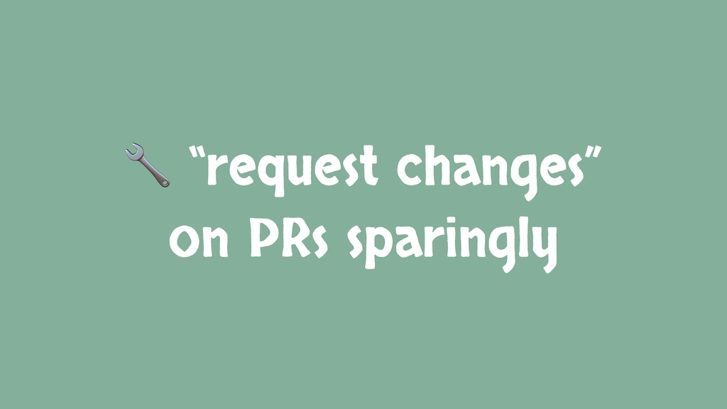 """request changes"" on PRs sparingly"
