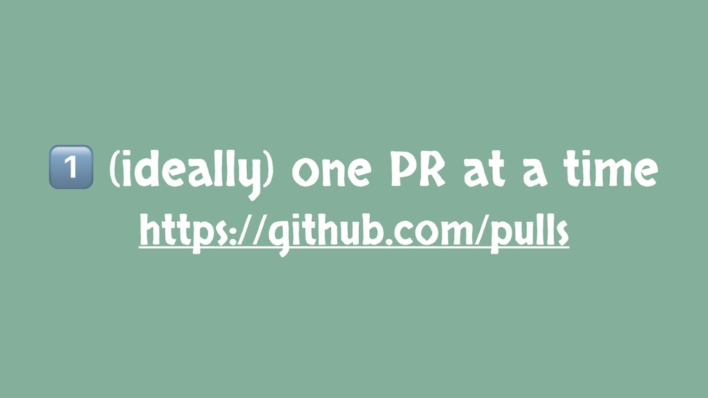 2 (ideally) one PR at a time https://github.com...