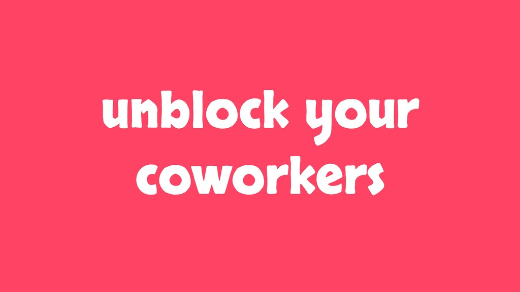 unblock your coworkers