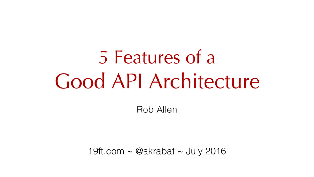 5 Features of a Good API Architecture Rob Allen...