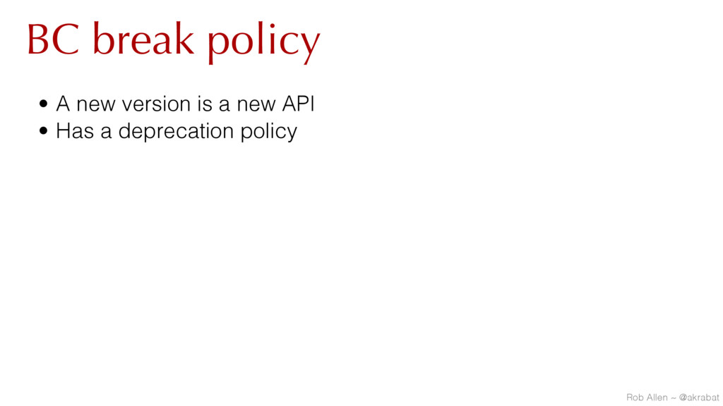 BC break policy • A new version is a new API • ...