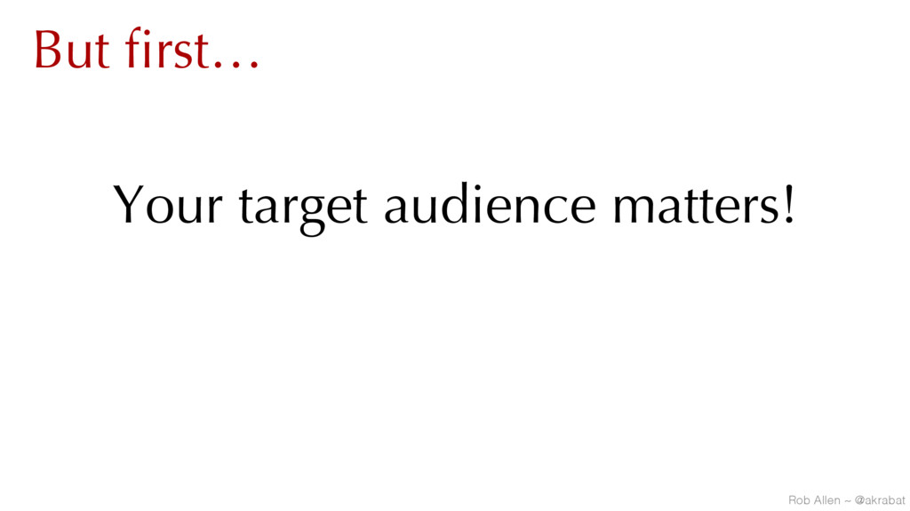 But first… Your target audience matters! Rob Al...