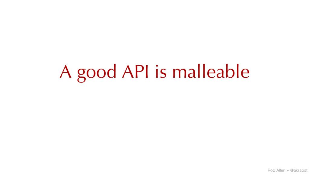 A good API is malleable Rob Allen ~ @akrabat