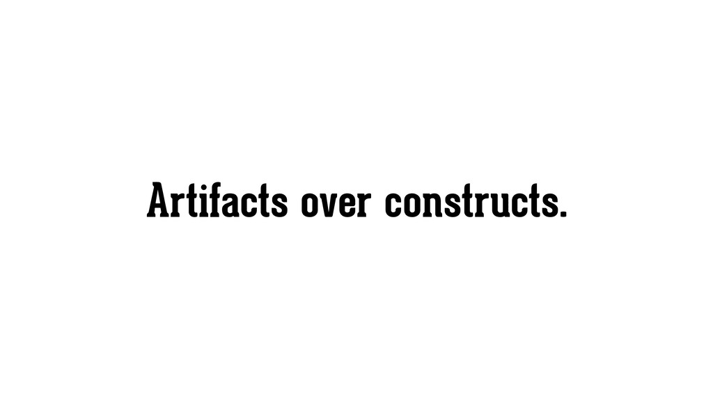Artifacts over constructs.
