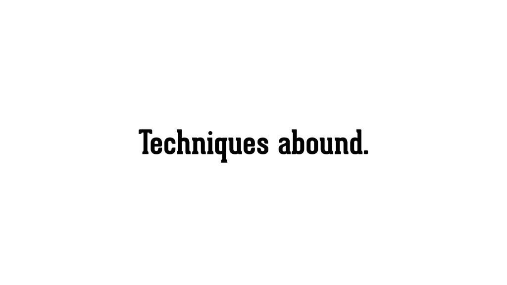 Techniques abound.