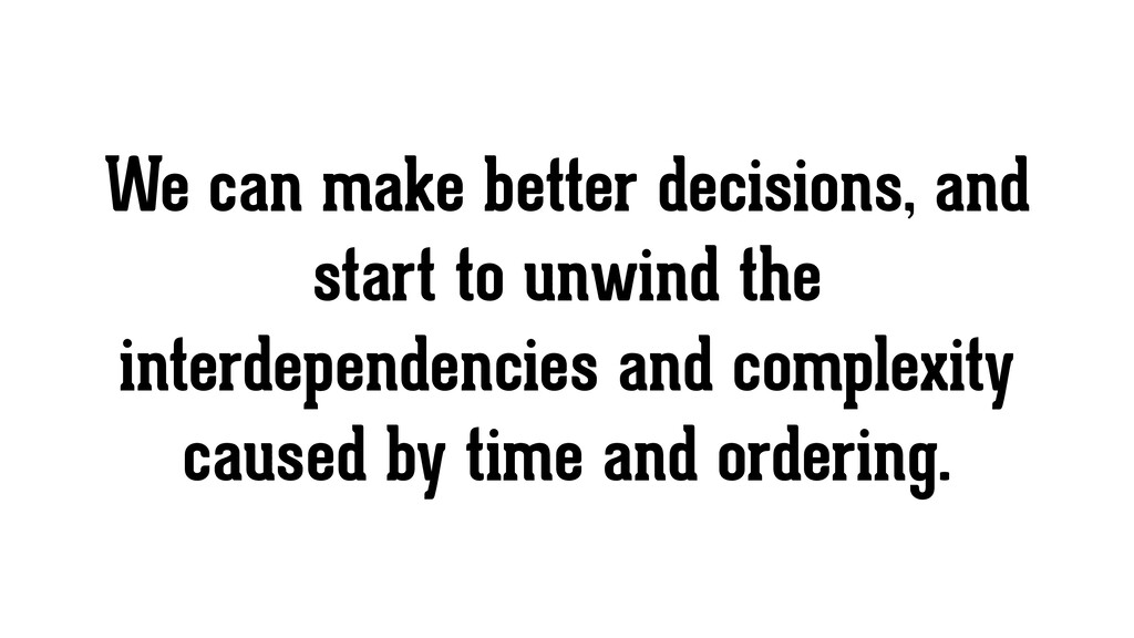 We can make better decisions, and start to unwi...