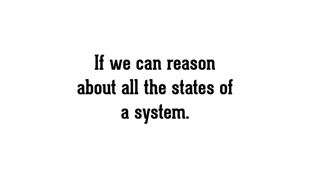 If we can reason about all the states of a syst...