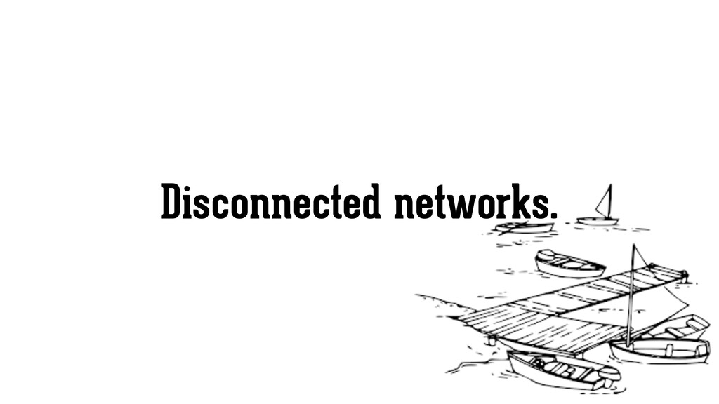 Disconnected networks.