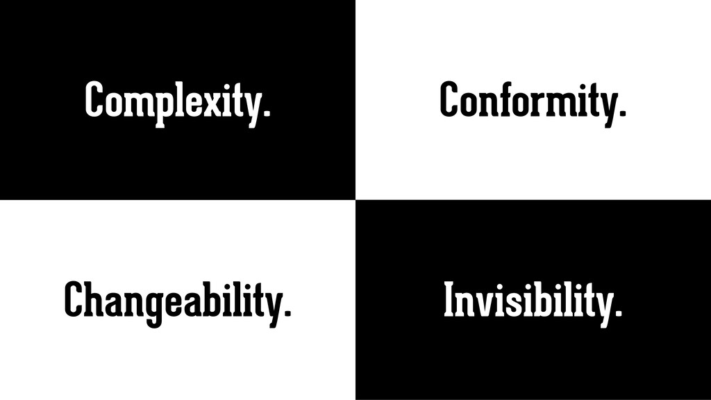 Changeability. Conformity. Complexity. Invisibi...