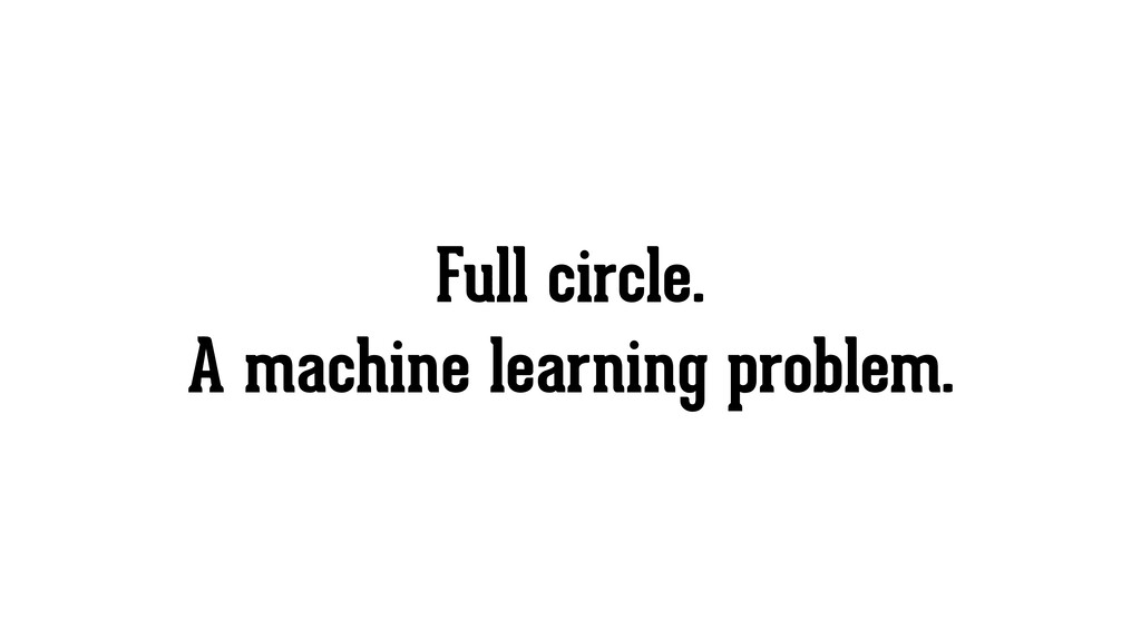 Full circle. A machine learning problem.