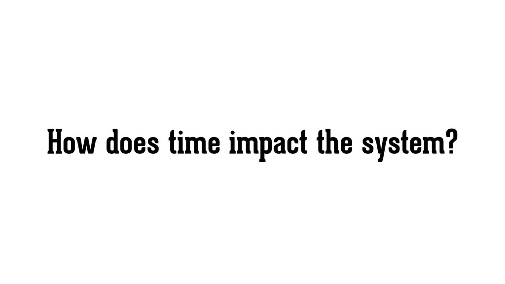 How does time impact the system?