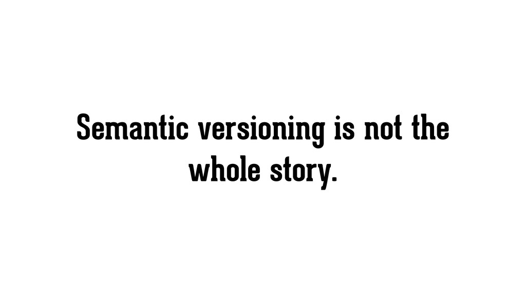 Semantic versioning is not the whole story.