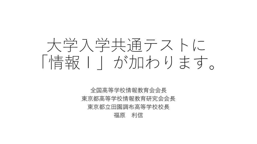 大学入学共通テストに 「情報Ⅰ」が加わります。 全国高等学校情報教育会会長 東京都高等学校情報...