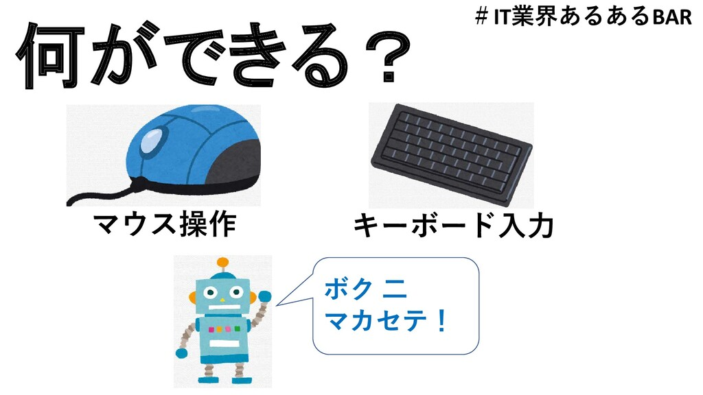 何ができる? マウス操作 キーボード入力 ボク 二 マカセテ! #IT業界あるあるBAR