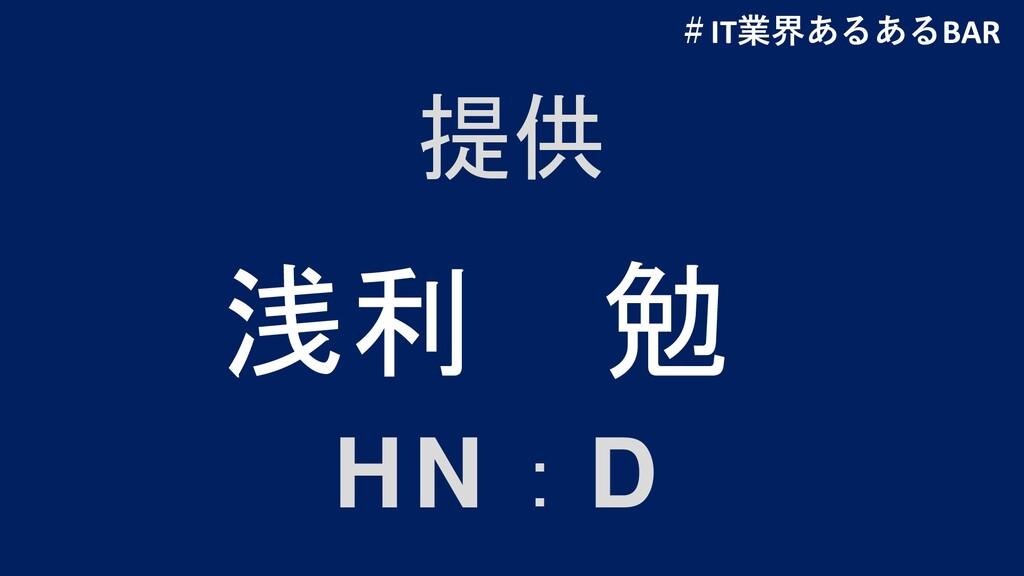 提供 HN:D 浅利 勉 #IT業界あるあるBAR