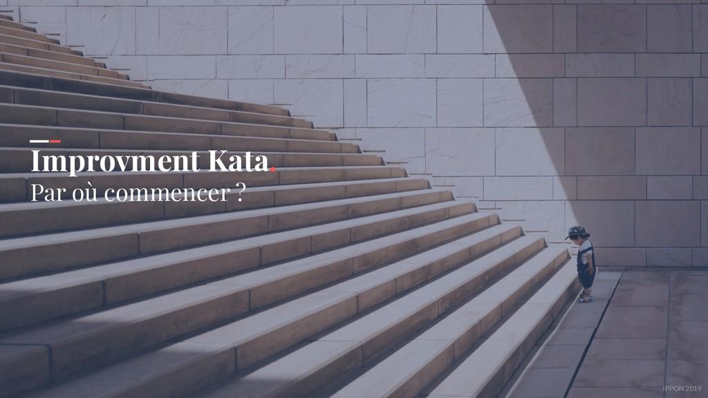 IPPON 2019 Improvment Kata. Par où commencer ?