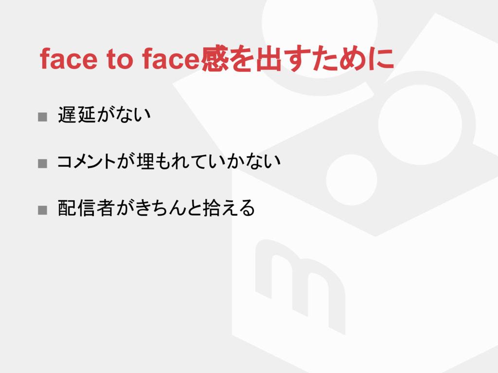 face to face感を出すために ■ 遅延がない ■ コメントが埋もれていかない ■ 配...