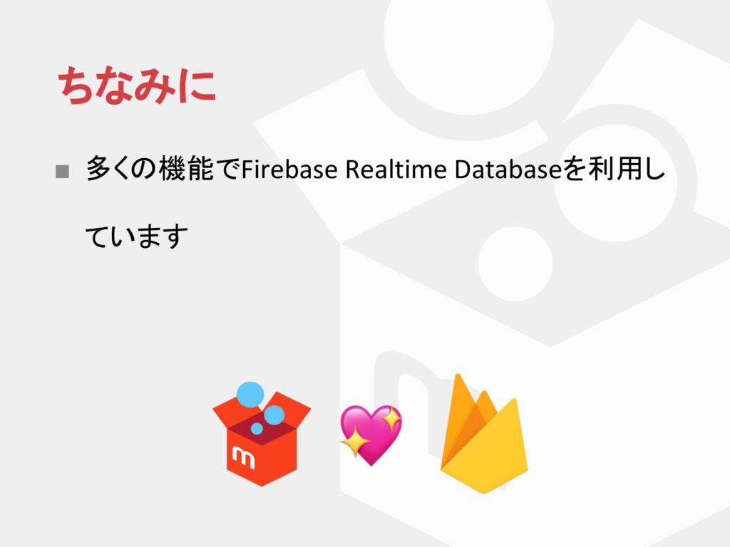 ちなみに ■ 多く 機能でFirebase Realtime Databaseを利用し ています