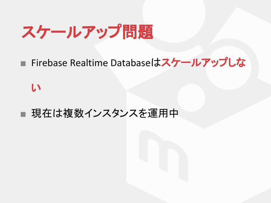 スケールアップ問題 ■ Firebase Realtime Database スケールアップし...